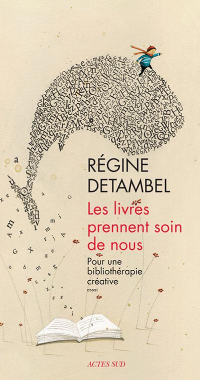 Régine Detambel, Les Livres prennent soin de nous, Pour une bibliothérapie créative, Actes Sud, 2015